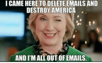 I Came: I CAME HERE TO DELETE EMAILS AND  DESTROY AMERICA  ANDSIMALLOUTOFEMAILS