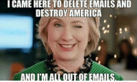 ;): I CAME HERE TO DELETE EMAILSAND  DESTROY AMERICA  AND I'M ALLOUTOFEMAILSA ;)
