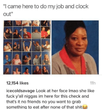 "Clock, Friends, and Lmao: ""I came here to do my job and clock  out""  12,154 likes  icecoldsavage Look at her face lmao she like  fuck y'all niggas im here for this check and  that's it no friends no you want to grab  something to eat after none of that shit  11h I aint here to play"