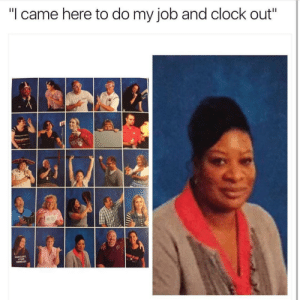 "Clock, I Came, and MeIRL: ""I came here to do my job and clock out"" meirl"
