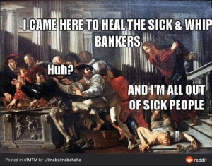 Jesus would never I'm shaking and crying rn: I CAME HERE TO HEAL THE SICK & WHIP  BANKERS  Huh?  AND I'M ALL OUT  OF SICK PEOPLE  e reddit  Posted in r/IMTM by u/imabeimabehaha Jesus would never I'm shaking and crying rn