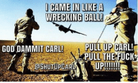 I CAME IN LIKE A  WRECKING BALL!  GOD DAMMIT CARL!  PULL UP CARL!  PULL THE FUCK  aSHUTUPCARLA Another Shut Up Carl until I download a better drawing program for OC. ~Airborne
