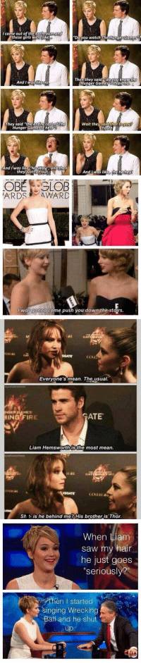 """JENNIFER LAWRENCE ON INTERVIEWS IS JUST GOLD. 😭😭😭: I came out of the bathroom and  these girls were like  And I was like no  They said the entire cast of Th  Hunger Games is here  And was like NO Way and then  they just ran out.  """"Doyou watch The Hunger Games  Then they said rdovou know the  Hunger Games said no  Wait they said that to Mou  Yeahi  And was like ia haliey!   OBE GLOB  ARDS AWARD  was gonna come push you down the stairs.   COAL  Everyone's mean. The usual  IRE ATE  HING Liam Hemsworth is the most mean.  CAT  Sh is he behind me? His brother is Thor.   When Liam  saw my hair  he just goes  """"seriously?""""  Then I started  singing Wrecking  Bath and he shut JENNIFER LAWRENCE ON INTERVIEWS IS JUST GOLD. 😭😭😭"""