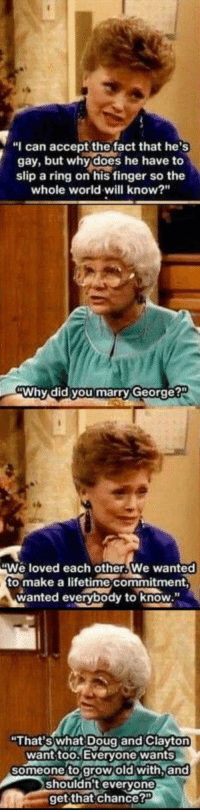 "<p>Wholesome Golden Girls via /r/wholesomememes <a href=""http://ift.tt/2ryFQ28"">http://ift.tt/2ryFQ28</a></p>: ""I can accept the fact that he's  gay, but why does he have to  slip a ring on his finger so the  whole world will know?""  Why did you marry George?  We loved each other.We wanted  to make a lifetime commitment,  wanted everybody to know  ""That's what Doug and Clayt  want too Everyone wants  someone to grow old with.and  shouldn't everyone  get that chance?"" <p>Wholesome Golden Girls via /r/wholesomememes <a href=""http://ift.tt/2ryFQ28"">http://ift.tt/2ryFQ28</a></p>"