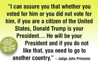 """> fb.com/stophillaryin2016: """"I can assure you that whether you  voted for him or you did not vote for  him, if you are a citizen of the United  States, Donald Trump is your  President... He will be your  JOIN US  President and if you do not  STOP  IN 2016  like that, you need to go to  another country."""" Judge John Primomo > fb.com/stophillaryin2016"""