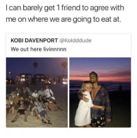 Love, Memes, and 🤖: I can barely get 1 friend to agree with  me on where we are going to eat at.  KOBI DAVENPORT @Koldddude  We out here livinnnnn @savagememesss love ur page