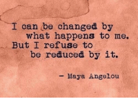 Maya Angelou, Maya, and Can: I can be changed by  what happens to me.  But I refuse to  be reduced by it.  - Maya Angelou