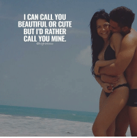 Tag Your Love ❤️: I CAN CALL YOU  BEAUTIFUL OR CUTE  BUT I'D RATHER  CALL YOU MINE.  @highinlove Tag Your Love ❤️