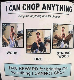 This man knows how to sell his talents: I CAN CHOP ANYTHING  Bring me Anything and l'll chop it  WOOD  STRONG  WOOD  TIRE  $400 REWARD for bringing me  something I CANNOT CHOP  Chonei This man knows how to sell his talents