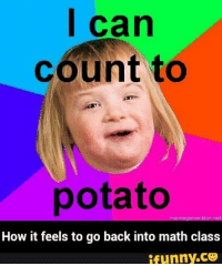 i can count to potato: I can  Count to  potato  How it feels to go back into math class  ifunny.CO