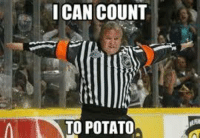 Last referee joke, I promise. Then it's on to red wing bashing for tomorrow nights game! -cut: I CAN COUNT  TO POTATO Last referee joke, I promise. Then it's on to red wing bashing for tomorrow nights game! -cut