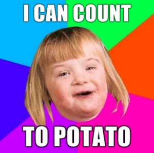 Me irl: I CAN COUNT  TO POTATO Me irl