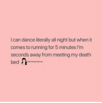 Death, Girl Memes, and Dance: I can dance literally all night but when it  comes to running for 5 minutes I'm  seconds away from meeting my death  bed  @fuckboysfailures