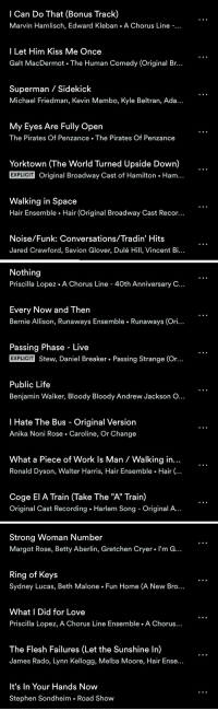 """Life, Love, and Memes: I Can Do That (Bonus Track)  Marvin Hamlisch, Edward Kleban A Chorus Line  I Let Him Kiss Me Once  Galt MacDermot The Human Comedy (Original Br.  Superman Sidekick  Michael Friedman, Kevin Mambo, Kyle Beltran, Ada...  My Eyes Are Fully Open  The Pirates Of Penzance The Pirates Of Penzance  Yorktown (The World Turned Upside Down)  EXPLICIT original Broadway Cast of Hamilton Ham.  Walking in Space  Hair Ensemble Hair (Original Broadway Cast Recor...  Noise/Funk: Conversations/Tradin' Hits  Jared Crawford, Savion Glover, Dulé Hill, Vincent Bi..   Nothing  Priscilla Lopez. A Chorus Line 40th Anniversary C...  Every Now and Then  Bernie Allison, Runaways Ensemble Runaways (Ori.  Passing Phase Live  EXPLICIT  Stew, Daniel Breaker Passing Strange (Or...  Public Life  Benjamin Walker, Bloody Bloody Andrew Jackson O...  I Hate The Bus Original Version  Anika Noni Rose Caroline, Or Change  What a Piece of Work ls Man Walking in  Ronald Dyson, Walter Harris, Hair Ensemble Hair  Coge El A Train (Take The """"A"""" Train)  Original Cast Recording Harlem Song Original A.   Strong Woman Number  Margot Rose, Betty Aberlin, Gretchen Cryer. I'm G...  Ring of Keys  Sydney Lucas, Beth Malone Fun Home (A New Bro...  What I Did for Love  Priscilla Lopez, A Chorus Line Ensemble A Chorus  The Flesh Failures (Let the Sunshine In)  James Rado, Lynn Kellogg, Melba Moore, Hair Ense..  It's In Your Hands Now  Stephen Sondheim Road Show @PublicTheaterNY As ever, the playlist for your delectation! https://t.co/g9f5xwHxCD"""