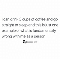 (via twitter-maria_zembillas): I can drink 3 cups of coffee and go  straight to sleep and this is just one  example of what is fundamentally  wrong with me as a person  @sarcasm_only (via twitter-maria_zembillas)