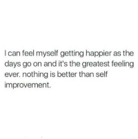 Can, Go On, and Feel: I can feel myself getting happier as the  days go on and it's the greatest feeling  ever. nothing is better than self  improvement.