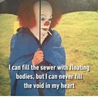 9gag, Bodies , and Memes: I can fill the sewer with floating  bodies, but I can never fill  the void in my heart Kid these days just don't wanna float anymore 🎈 Follow @9gag - - 🖋 @unkind_rewind - - 9gag itmovie pennywise sad