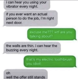 Wtf, Good, and Vibrator: i can hear you using your  vibrator every night.  if you ever want an actual  person to do the job, i'm right  next door.  excuse me??? wtf are you  talking about?  the walls are thin. i can hear the  buzzing every night.  that's my electric toothbrush  you idiot  oh  well the offer still stands A very good negotiator