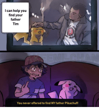 Damn got me in my feelings: I can help you  find your  father  Tim  You never offered to find MY father Pikachu!!! Damn got me in my feelings