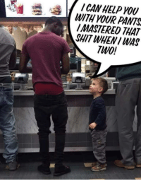 Shit, Help, and How To: I CAN HELP YOU  WITH YOUR PANTS  I MASTERED THAT  SHIT WHENI WAS  TWo!