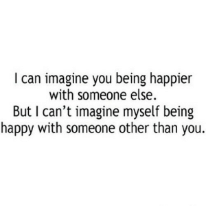 Happy, Http, and Net: I can imagine you being happier  with someone else.  But I can't imagine myself being  happy with someone other than you. http://iglovequotes.net/