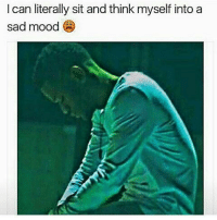 Sad Memes: I can literally sit and think myself into a  sad mood