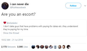 Dank, Memes, and Target: i can never die  @Ruthlessisback  Follow  Are you an escort?  @shedarko  I don't date guys that have problems with paying for dates etc,they understand  they're paying for my time  Show this thread  10:52 AM-21 Jul 2018  2,173 Retweets 3,595 Likes Protect your interests out here! by Zetice FOLLOW HERE 4 MORE MEMES.