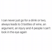 And lots of tears 😭 ..... But I promise I'm a good time like most of the time? The vodka just sneaks up 🍸🍸🍸: I can never just go for a drink or two,  always leads to 3 bottles of wine, an  argument, an injury and 4 people I can't  look in the eye again And lots of tears 😭 ..... But I promise I'm a good time like most of the time? The vodka just sneaks up 🍸🍸🍸