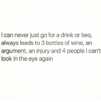 Just a typical wine Wednesday 💁🏼 goodgirlwithbadthoughts 💅🏻: I can never just go for a drink or two,  always leads to 3 bottles of wine, an  argument, an injury and 4 people l can't  look in the eye again Just a typical wine Wednesday 💁🏼 goodgirlwithbadthoughts 💅🏻