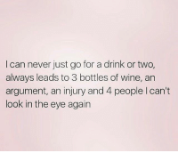 😬 goodgirlwithbadthoughts 💅🏼: I can never just go for a drink or two,  always leads to 3 bottles of wine, an  argument, an injury and 4 people I can't  look in the eye agairn 😬 goodgirlwithbadthoughts 💅🏼