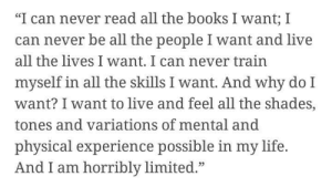 """Tones: """"I can never read all the books I want; I  can never be all the people I want and live  all the lives I want. I can never train  myself in all the skills I want. And why do I  want? I want to live and feel all the shades,  tones and variations of mental and  physical experience possible in my life.  And I am horribly limited.""""  05"""