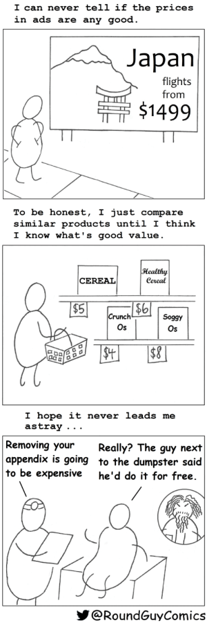 What's Good Value? [OC]: I can never tell if the prices  in ads are any good.  Japan  flights  from  $1499  To be honest, I just compare  similar products until I think  I know what's good value.  Healthy  Cereal  CEREAL  $6  Crunch  $5  Soggy  Os  Os  $4  $8  I hope it never leads me  astray  Removing your  appendix is going to the dumpster said  to be expensive  Really? The guy next  he'd do it for free.  @RoundGuyComics What's Good Value? [OC]