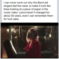 Memes, Music, and Working Out: I can never work out why the Band aid  singers feel the need, to make it look like  there looking at a piece of paper in the  music video. Lyrics haven't changed for  about 30 years, even l can remember them  for fuck sake. Band aid... theladbible true bandaid