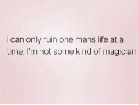 So wait your turn: I can only ruin one mans life at a  time, I'm not some kind of magician So wait your turn