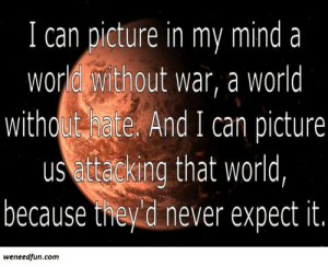 Live, World, and Mind: I can picture in my mind a  world without war, a world  withoate And I can picture  us cking that world,  because theyd never expect it.  weneedfun.com Ooga booga live in a society