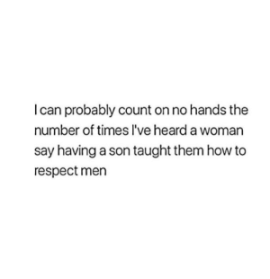 Respect, How To, and How: I can probably count on no hands the  number of times l've heard a woman  say having a son taught them how to  respect men