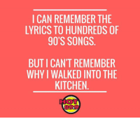 I CAN REMEMBER THE LYRICS TO HUNDREDS OF 90S SONGS BUT I CANT