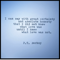 I can say with great certainty  and absolute honesty  that I did not know  what love was  until I knew  what love was not.  P., T. Berkey Then I knew. Tough lesson