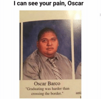 "Memes, Pain, and 🤖: I can see your pain, Oscar  Oscar Barco  Graduating was harder than  crossing the border.""  antı 😂😂😂"