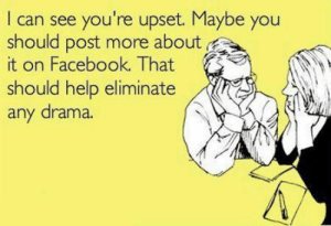 """Definitely, Facebook, and Life: I can see you're upset. Maybe you  should post more about  it on Facebook. That  should help eliminate  any drama. Yes. That would definitely help. And try to be vague about the """"drama"""" in your life. I love that!"""