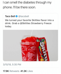 Phone, Smell, and Soon...: I can smell the diabetes through my  phone. I'll be there soon  Taco Bell@tacobell  We turned your favorite Skittles flavor into a  drink. Grab a @Skittles Strawberry Freeze  today  3/10/18, 5:35 PM  17.9K Retweets 41.3K Likes