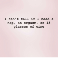 I need it all ( @gigiengle ): I can' t tell if I need a  nap, an orgasm, or 15  glasses of win I need it all ( @gigiengle )
