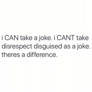Can, Joke, and Disrespect: i CAN take a joke. i CANT take  disrespect disguised as a joke.  theres a difference Know the difference 💯 https://t.co/7RyzSb8jJF