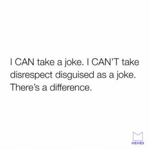 Dank, Memes, and 🤖: I CAN take a joke. I CAN'T take  disrespect disguised as a joke.  There's a difference.  MEMES Know the difference.