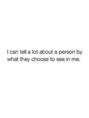In Me: I can tell a lot about a person by  what they choose to see in me.