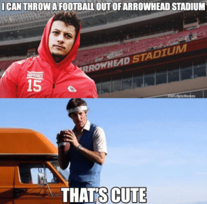 Thats Cute: I CAN THROW A FOOTBALL OUT OFARROWHEAD STADIUM  RROWHEAD STADIUM  MAHOMES  15  eNFLHateMemes  THATS CUTE