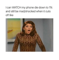 Girl Memes, Madness, and Down: I can WATCH my phone die down to 1%  and still be mad/shocked when it cuts  off like lmao why is that me