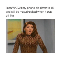 Phone, Watch, and Girl Memes: I can WATCH my phone die down to 1%  and still be mad/shocked when it cuts  off like noooooooooo