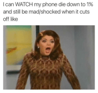 i'm always shocked when it cuts me off like that: I can WATCH my phone die down to 1%  and still be mad/shocked when it cuts  off like i'm always shocked when it cuts me off like that