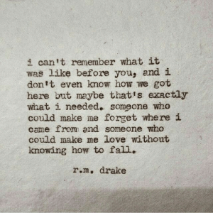 But Maybe: i can1t remember what it  was like before you, and i  don1t even know how we got  here but maybe thatis exactly  what i needed. someone who  could make me forget where i  came from and someone who  could make me love without  knowing how to fall.  r.m, drake